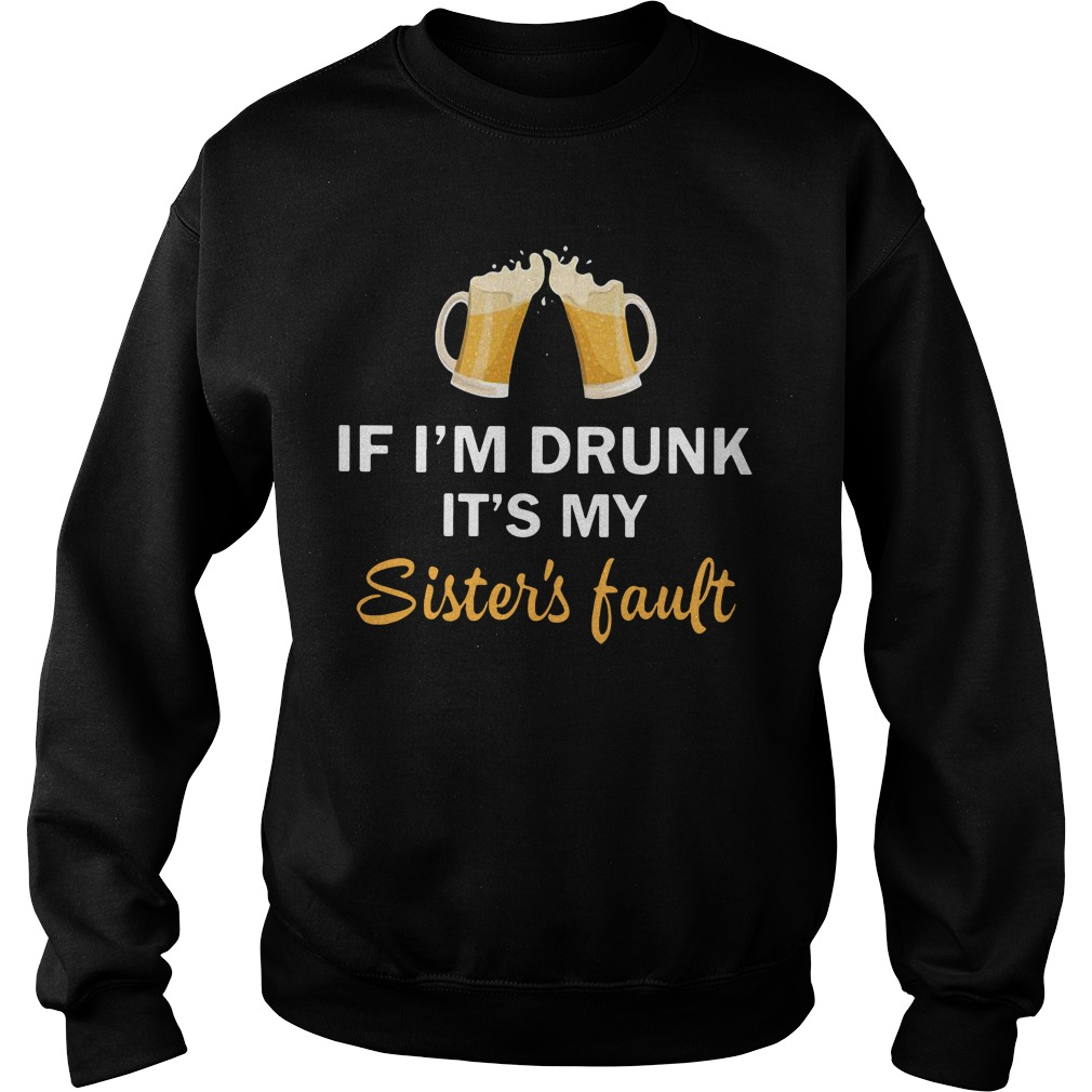 Beer if I'm drunk it's my sister's fault Sweater