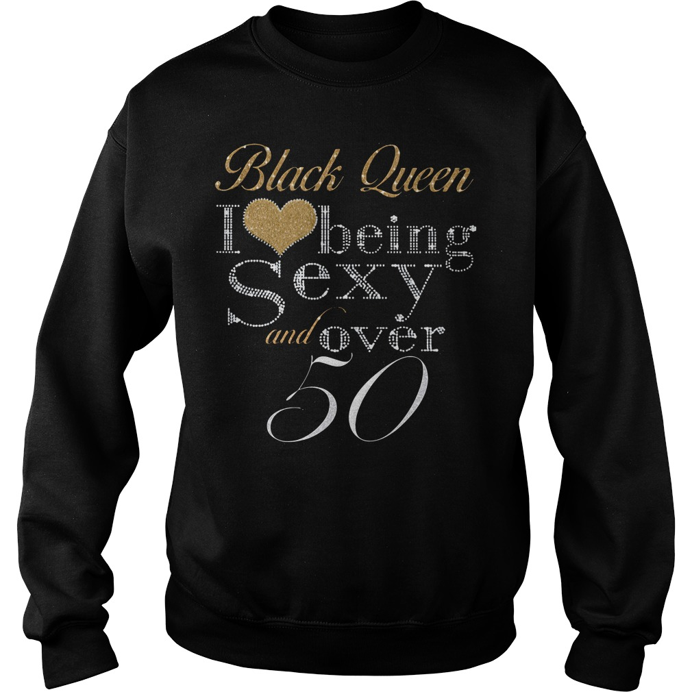 Black queen I love being sexy and over 50 Sweater