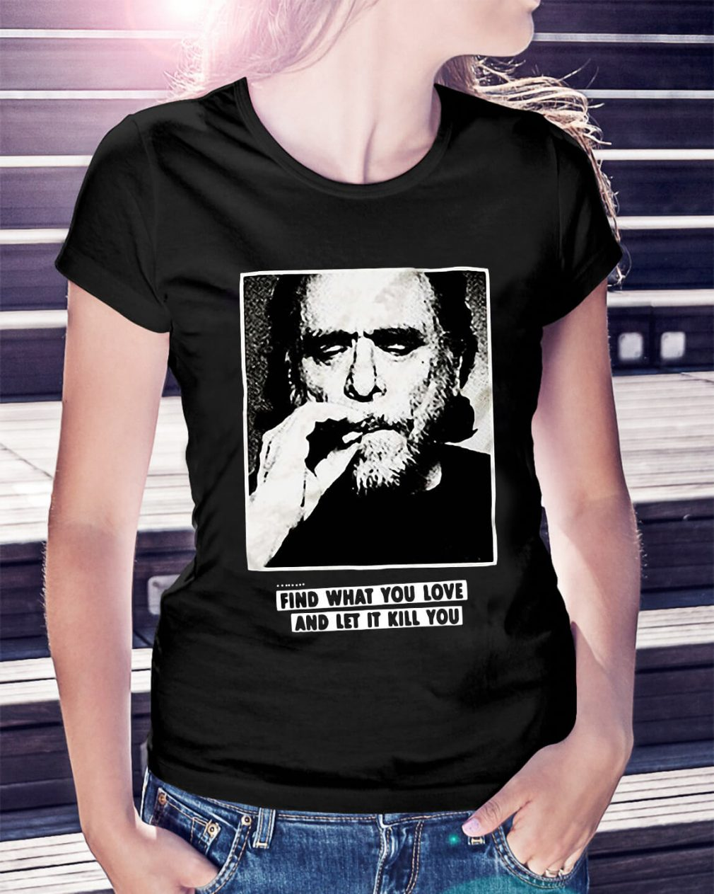 Charles Bukowski find what you love and let it kill you Ladies Tee