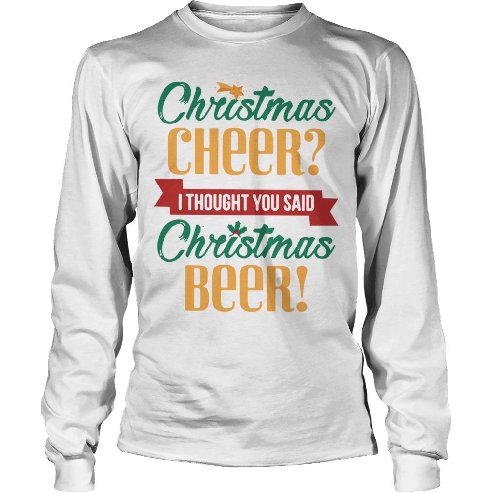 Christmas cheer I thought you said Christmas beer Longsleeve Tee