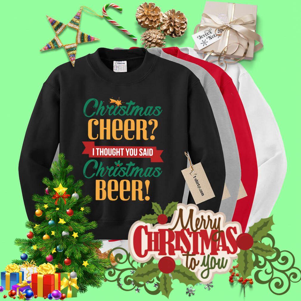 Christmas cheer I thought you said Christmas beer shirt, sweater