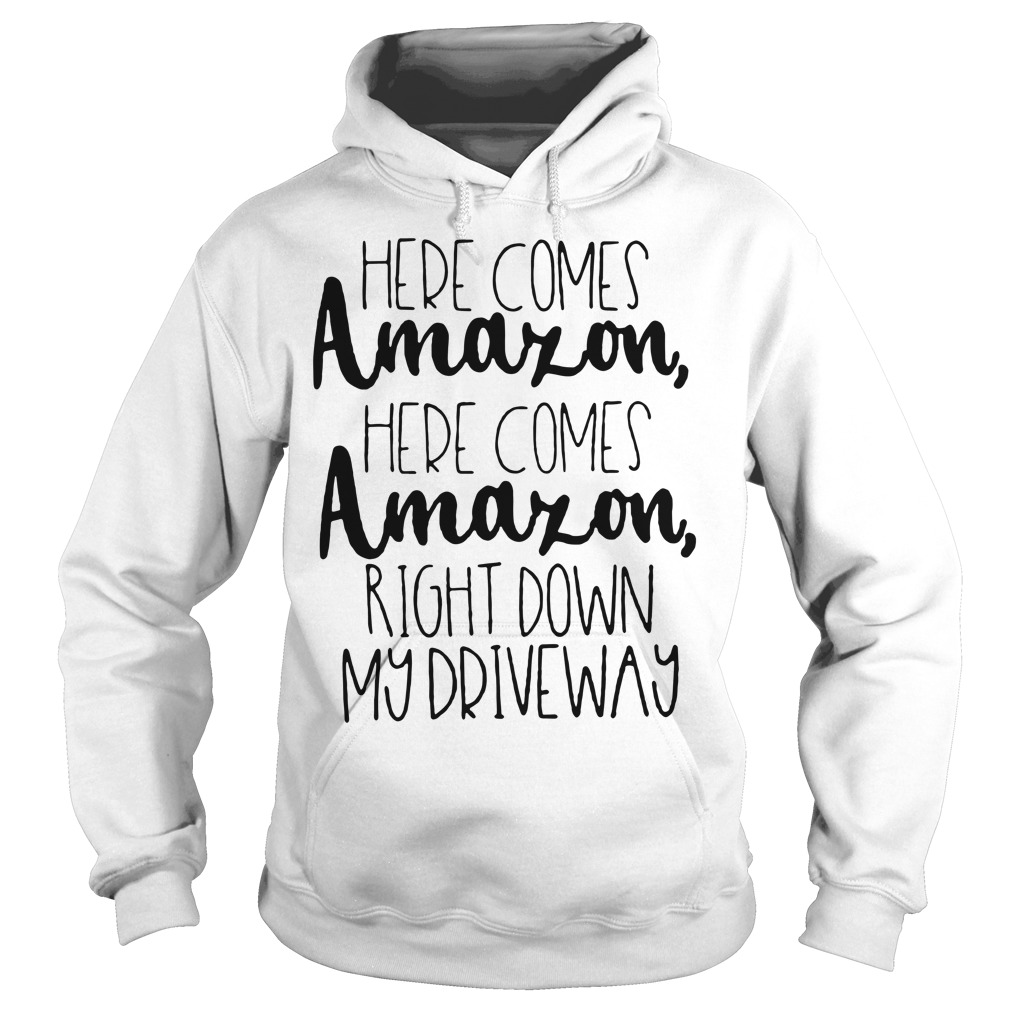 Here comes Amazon here comes Amazon right down my driveway Hoodie