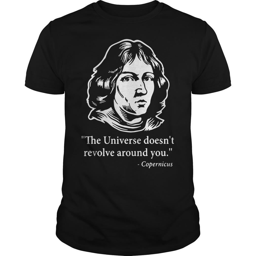 Copernicus - The Universe doesn't revolve around you Guys Shirt