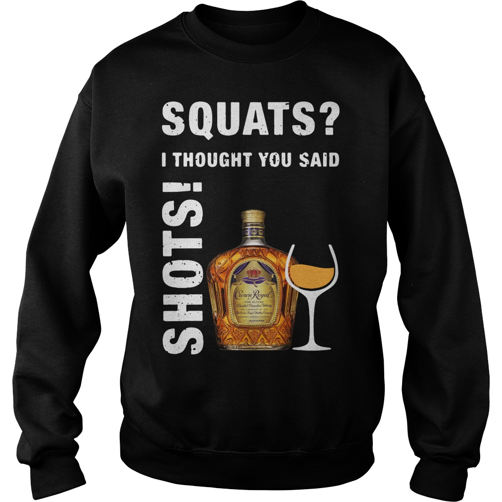Crown Royal squats I thought you said shots Sweater