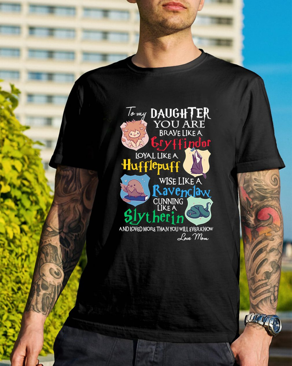 To my daughter you are Gryffindors loyal like a Hufflepuff shirt