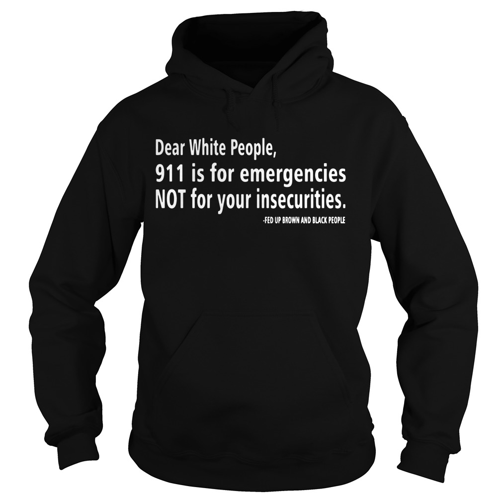 Dear white people 911 os for emergencies not for your insecurities Hoodie
