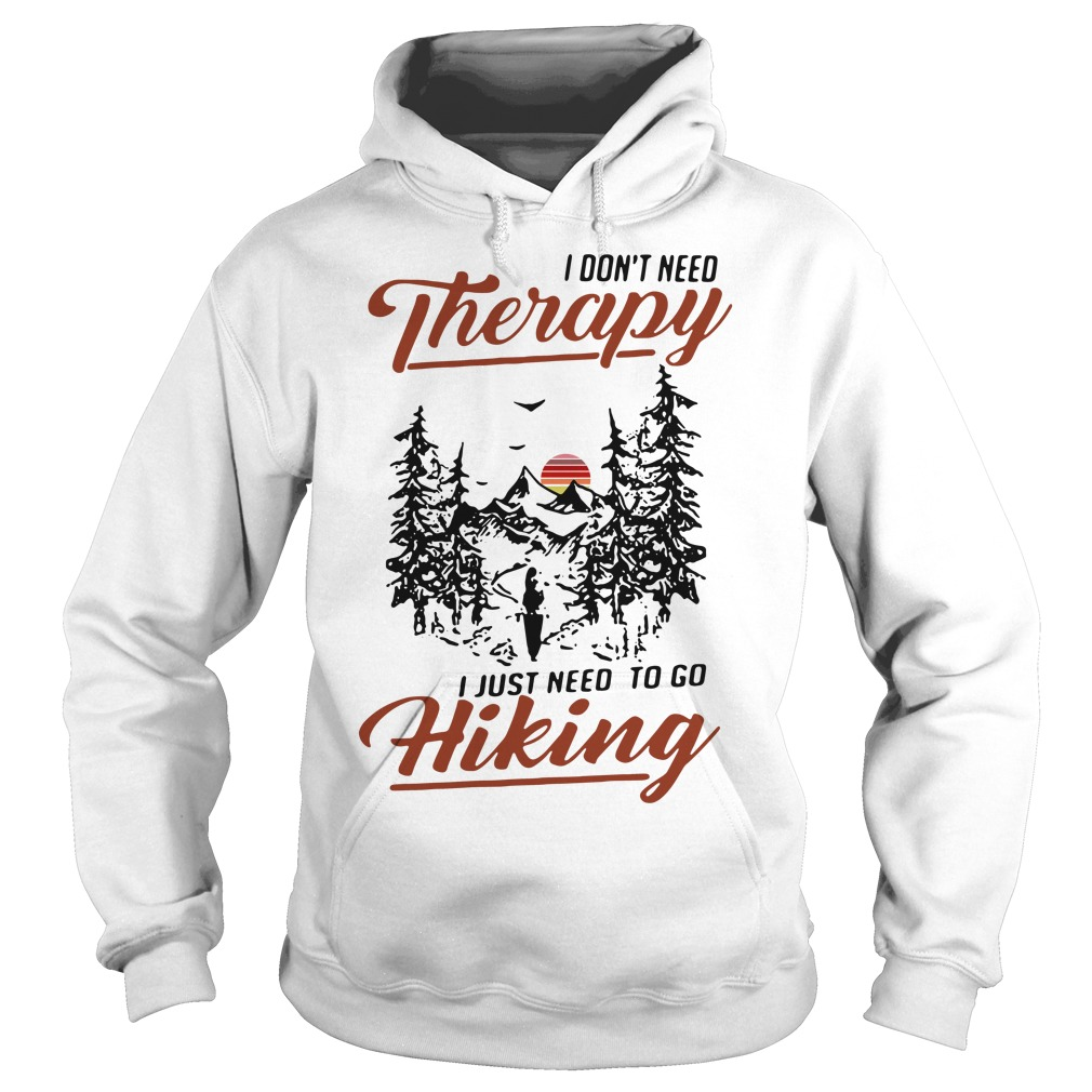 I don't need Therapy I just need to go hiking Hoodie