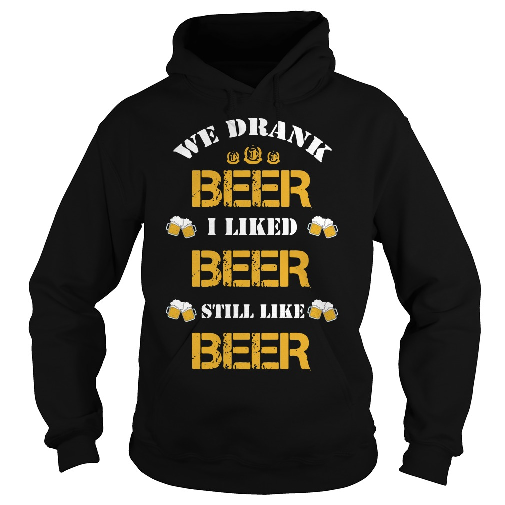 We drank beer I liked beer still like beer Hoodie
