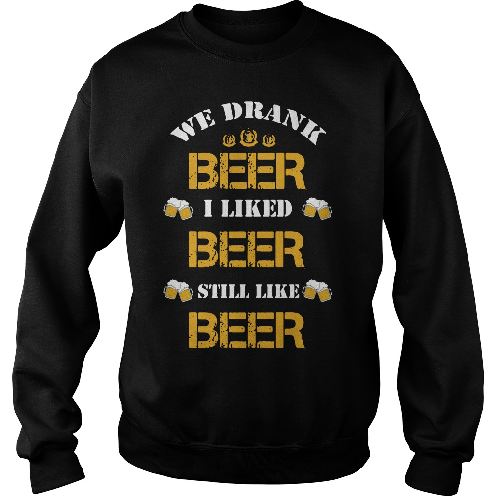 We drank beer I liked beer still like beer Sweater
