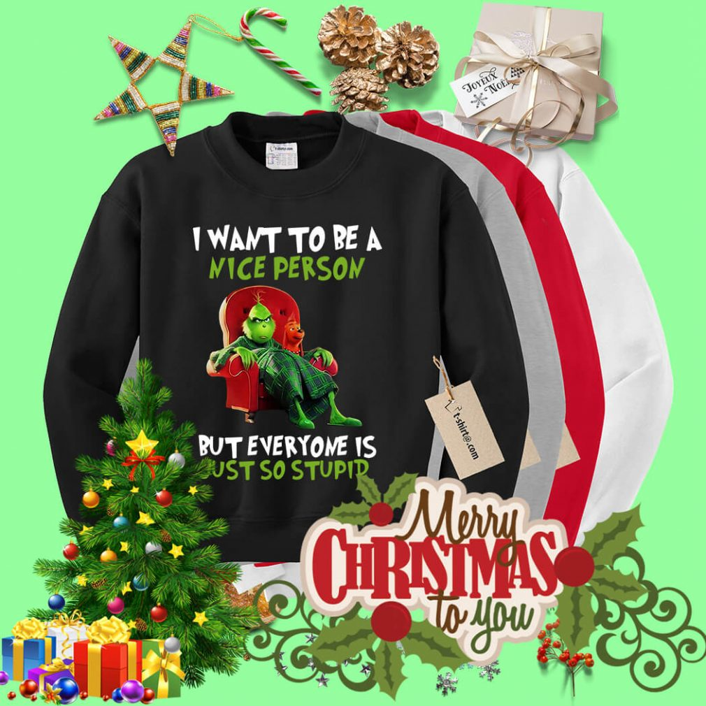 Grinch I want to be a nice person but everyone shirt, sweater