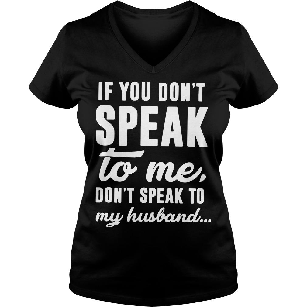 If you don't speak to me don't speak to my husband V-neck T-shirt