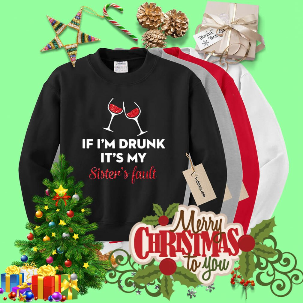 If I'm drunk it's my sister's fault shirt, sweater