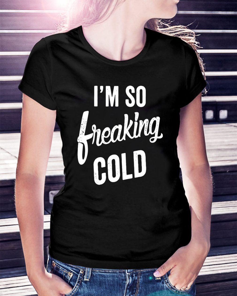I'm so freaking cold Ladies Tee