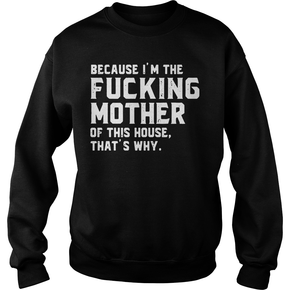 Because I'm the fucking mother of this house that's why Sweater