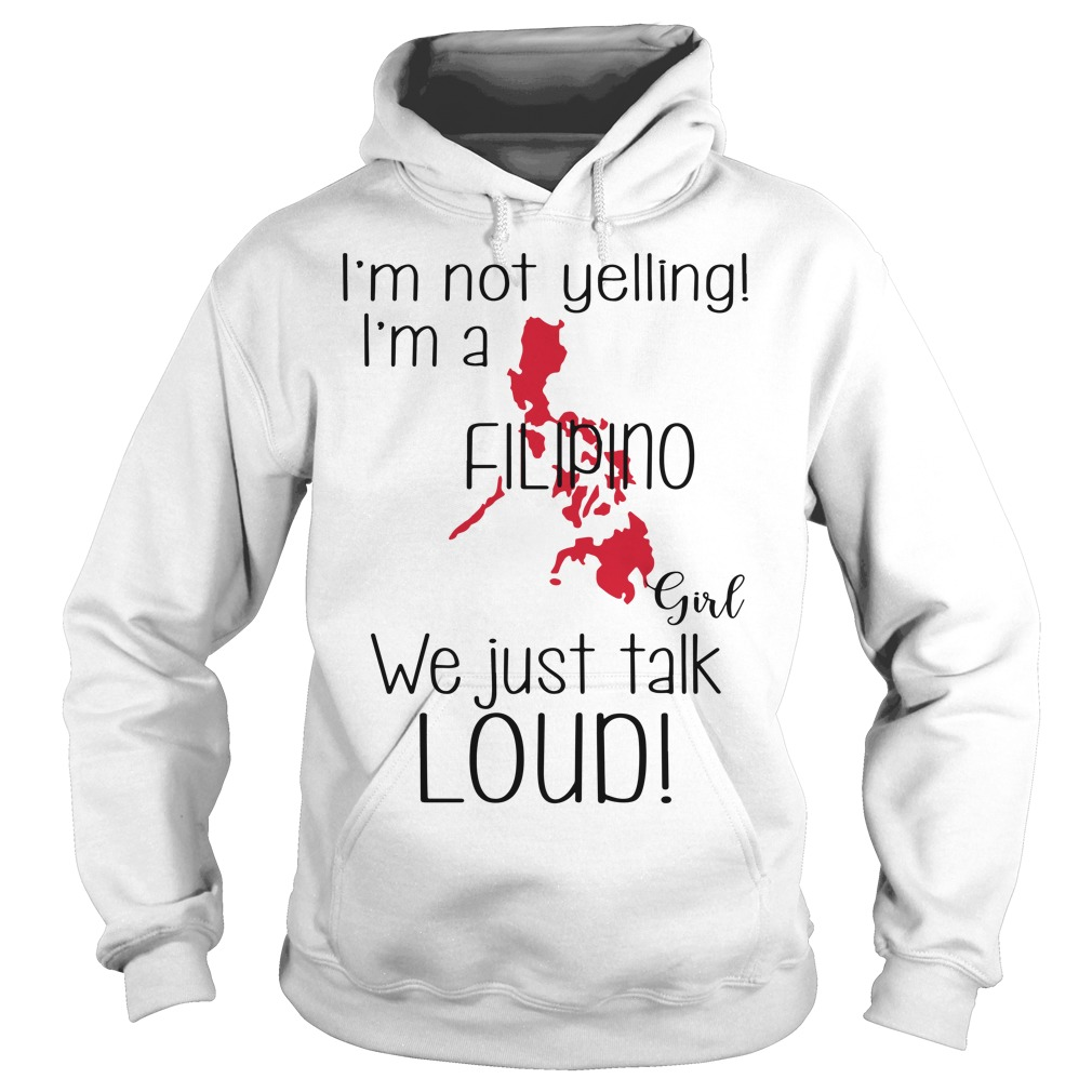 I'm not yelling I'm a Filipino girl we just talk loud Hoodie