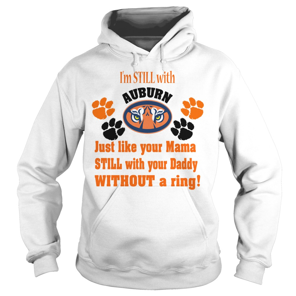 I'm still with Auburn just like your Mama still with your Daddy Hoodie