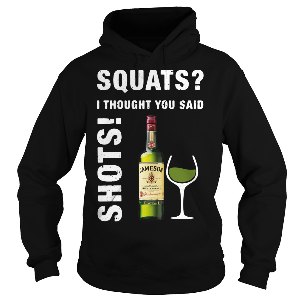 Jameson squats I thought you said shots Hoodie