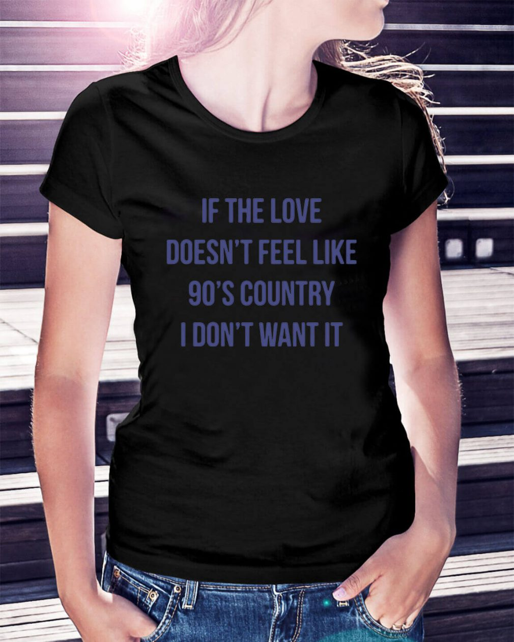 If the love doesn't feel like 90's country I don't want it Ladies Tee