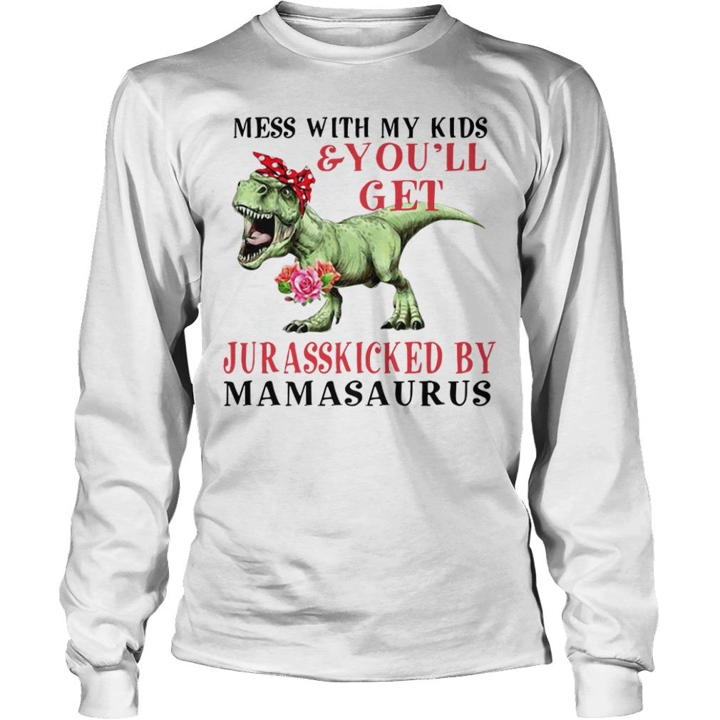 Mess with my kid and you'll get Jurasskicked by Mamasaurus Longsleeve Tee