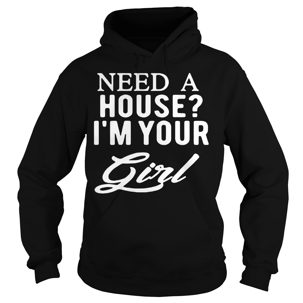 Need a house I'm your girl Hoodie
