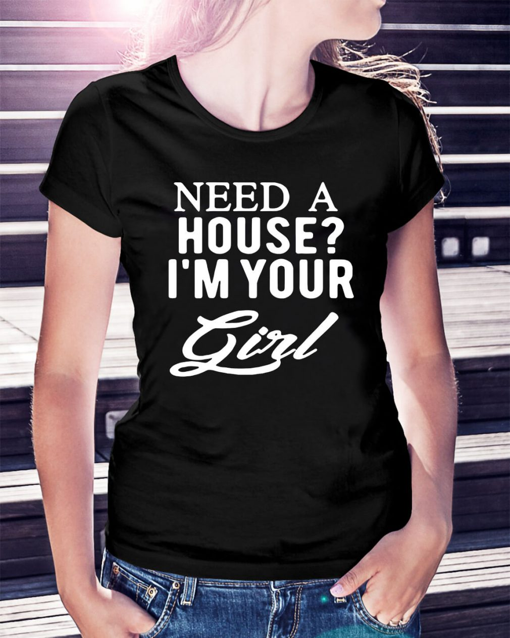 Need a house I'm your girl shirt