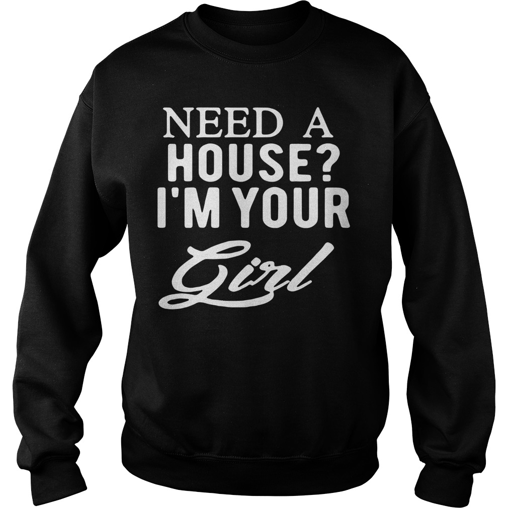 Need a house I'm your girl Sweater
