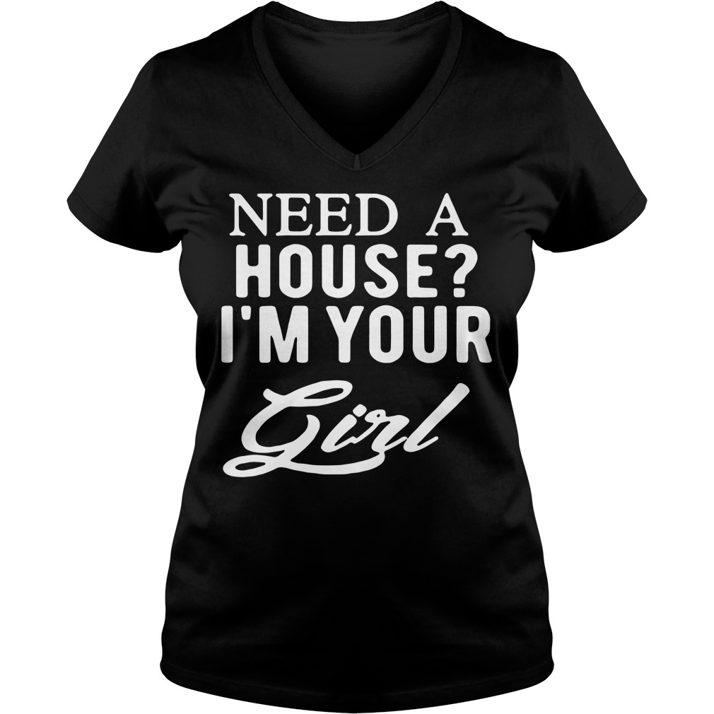 Need a house I'm your girl V-neck T-shirt
