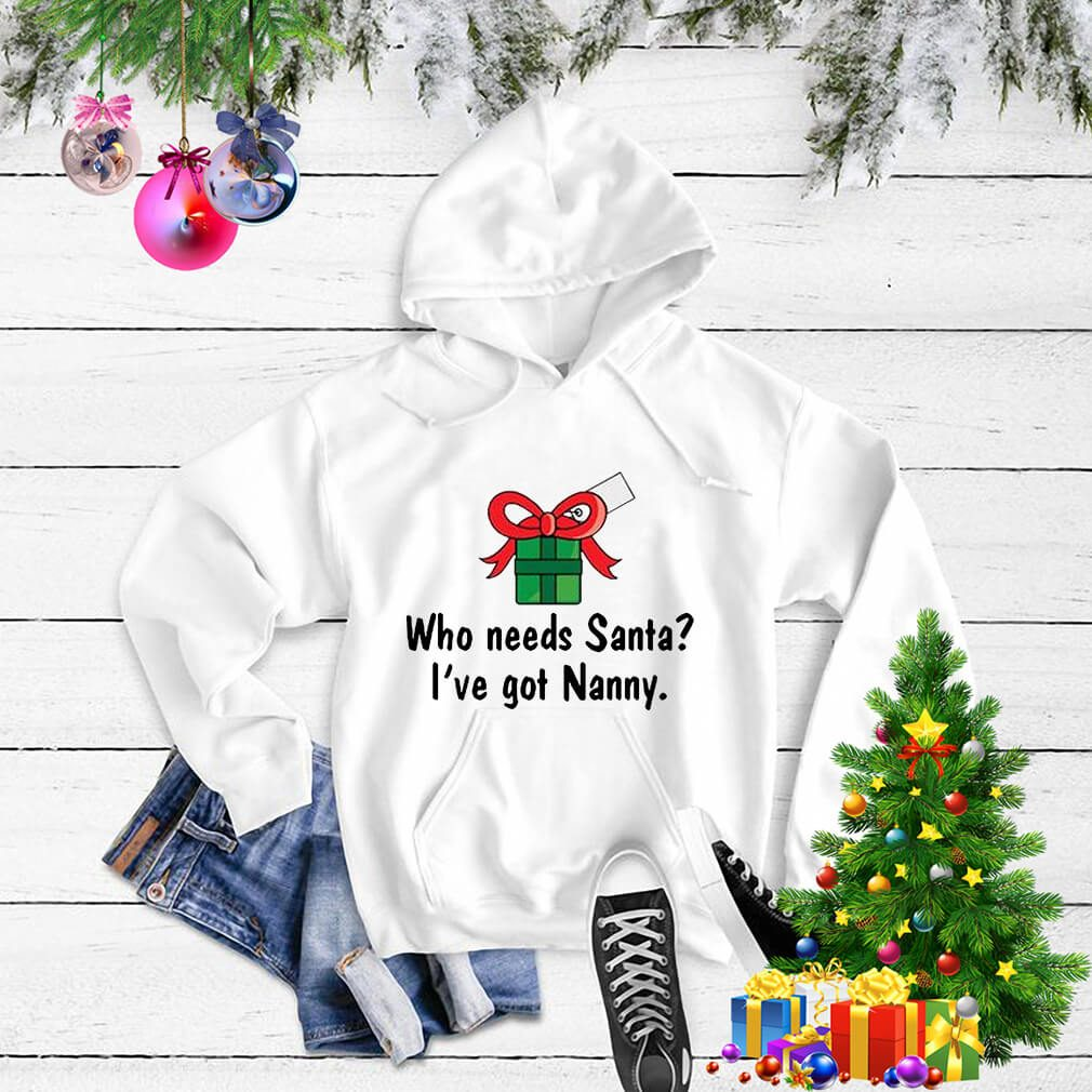 Who needs Santa I've got Nanny shirt, sweater