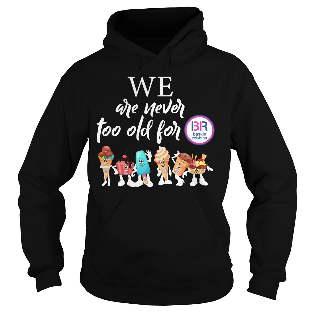 We are never too old for BB Baskin Robbins Hoodie