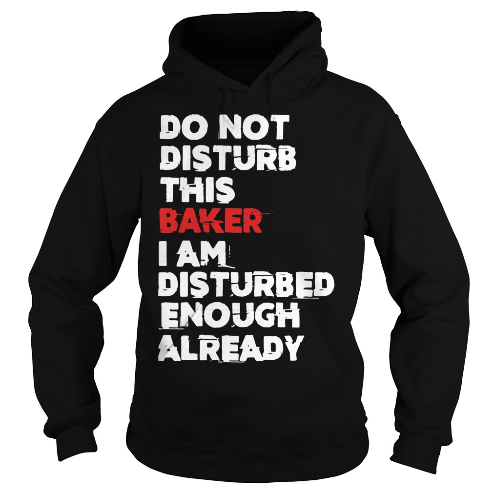 Do not Disturb this Baker I am Disturbed enough already Hoodie