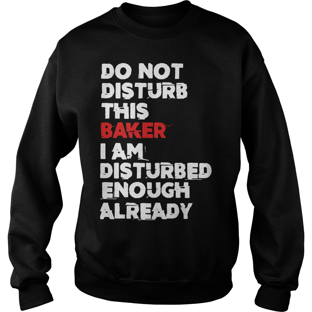 Do not Disturb this Baker I am Disturbed enough already Sweater