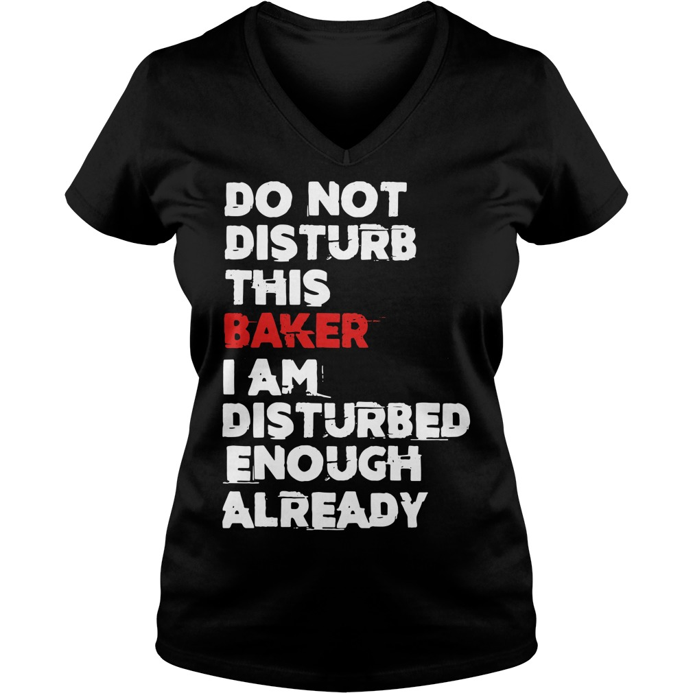 Do not Disturb this Baker I am Disturbed enough already V-neck T-shirt