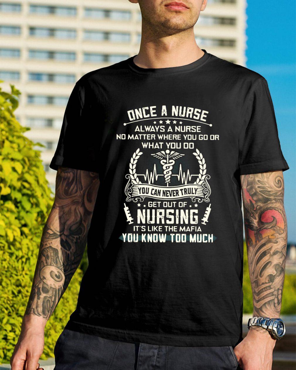 Once a nurse always a nurse get out of nursing it's like the mafia shirt