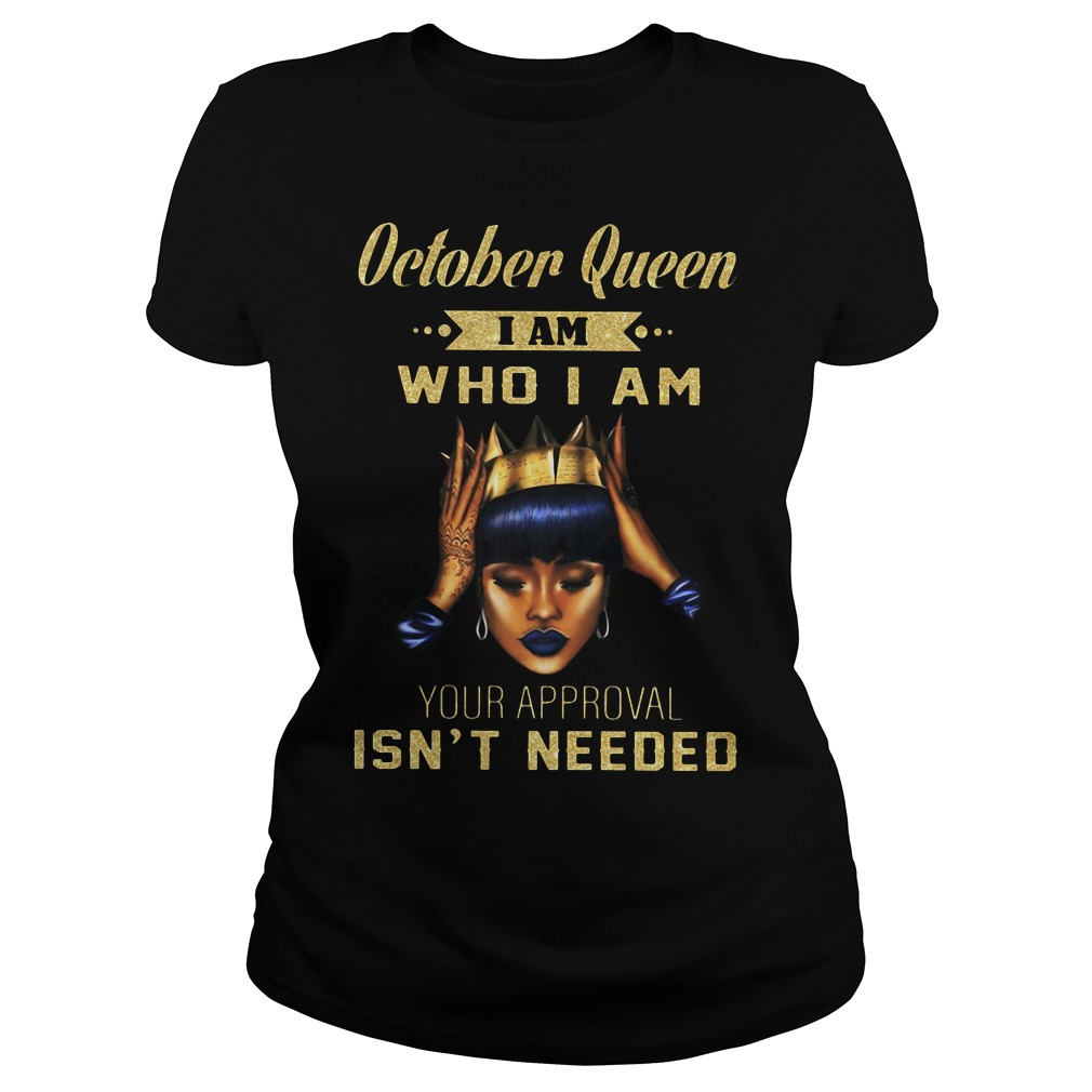 October queen I am who I am your approval isn't needed Ladies Tee