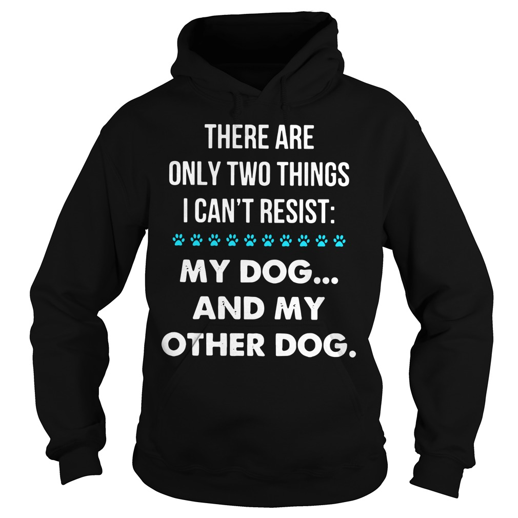 There are only two things I can't resist my dog and my other dog Hoodie