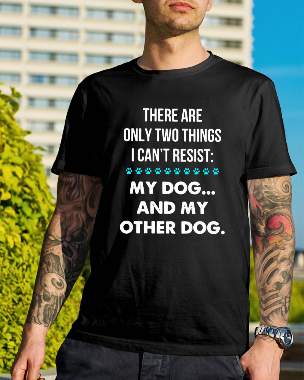 There are only two things I can't resist my dog and my other dog shirt