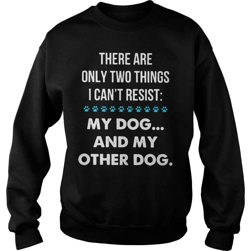 There are only two things I can't resist my dog and my other dog Sweater