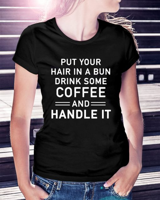 Put your hair in a bun drink some coffee and handle it Ladies Tee