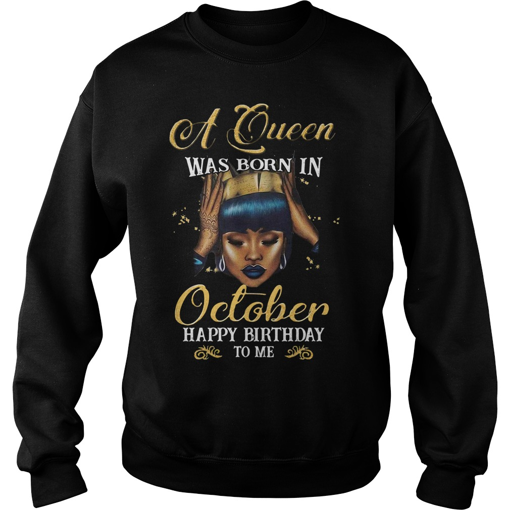 A queen was born in October happy birthday to me Sweater