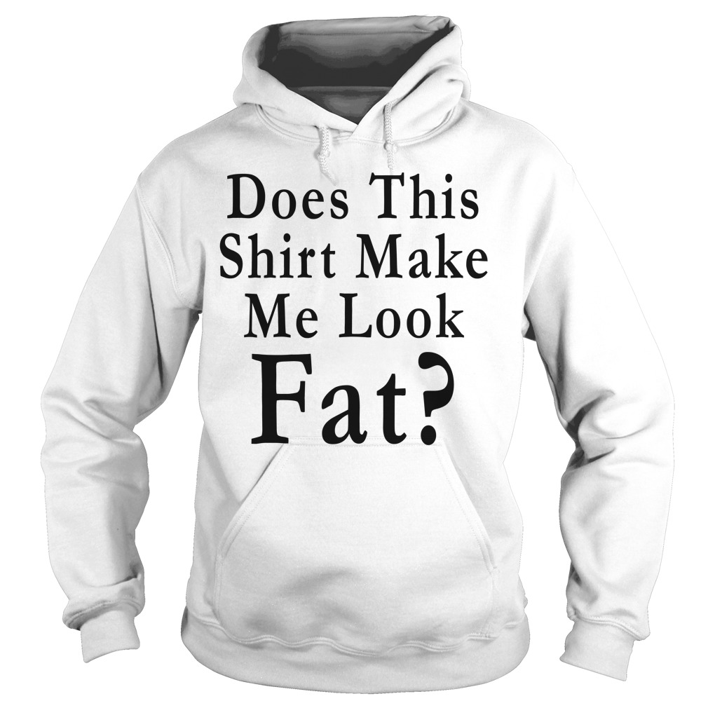 Does this shirt make me look Fat Hoodie