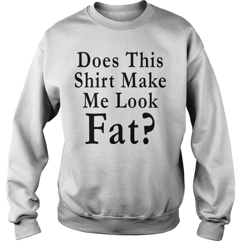Does this shirt make me look Fat Sweater