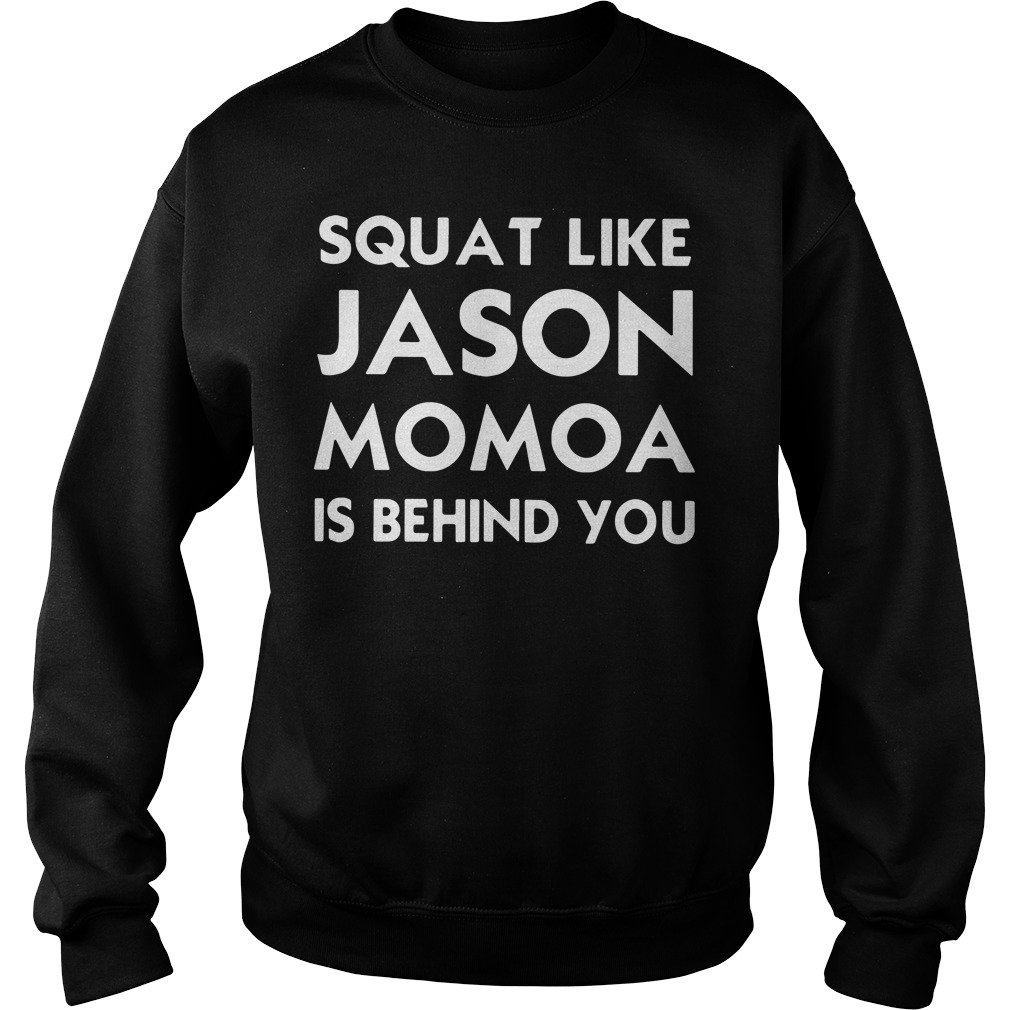 Squat like Jason Momoa is behind you Sweater