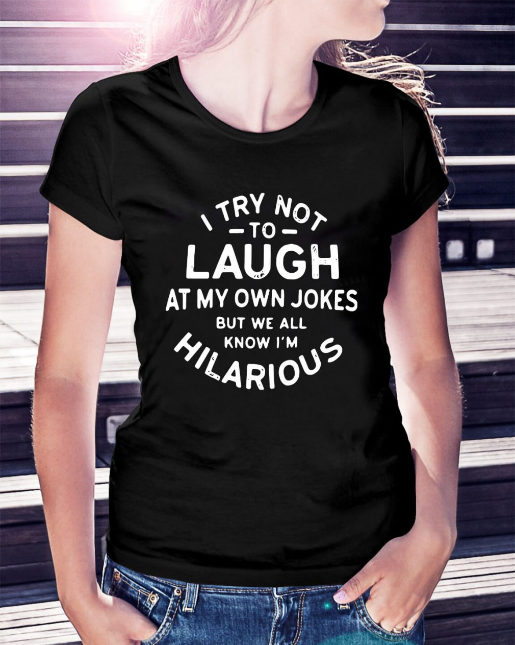 I try not to laugh at my own jokes but we all know I'm Hilarious Ladies Tee