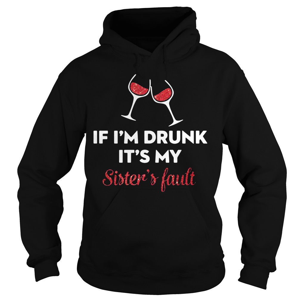 Wine if I'm drunk it's my sister's fault Hoodie