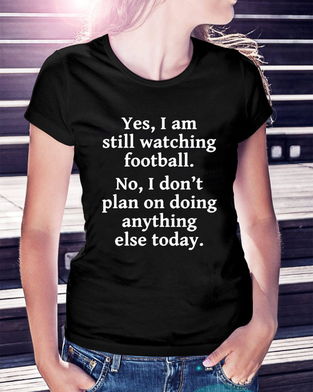Yes I am still watching football no I don't plan on doing anything Ladies Tee
