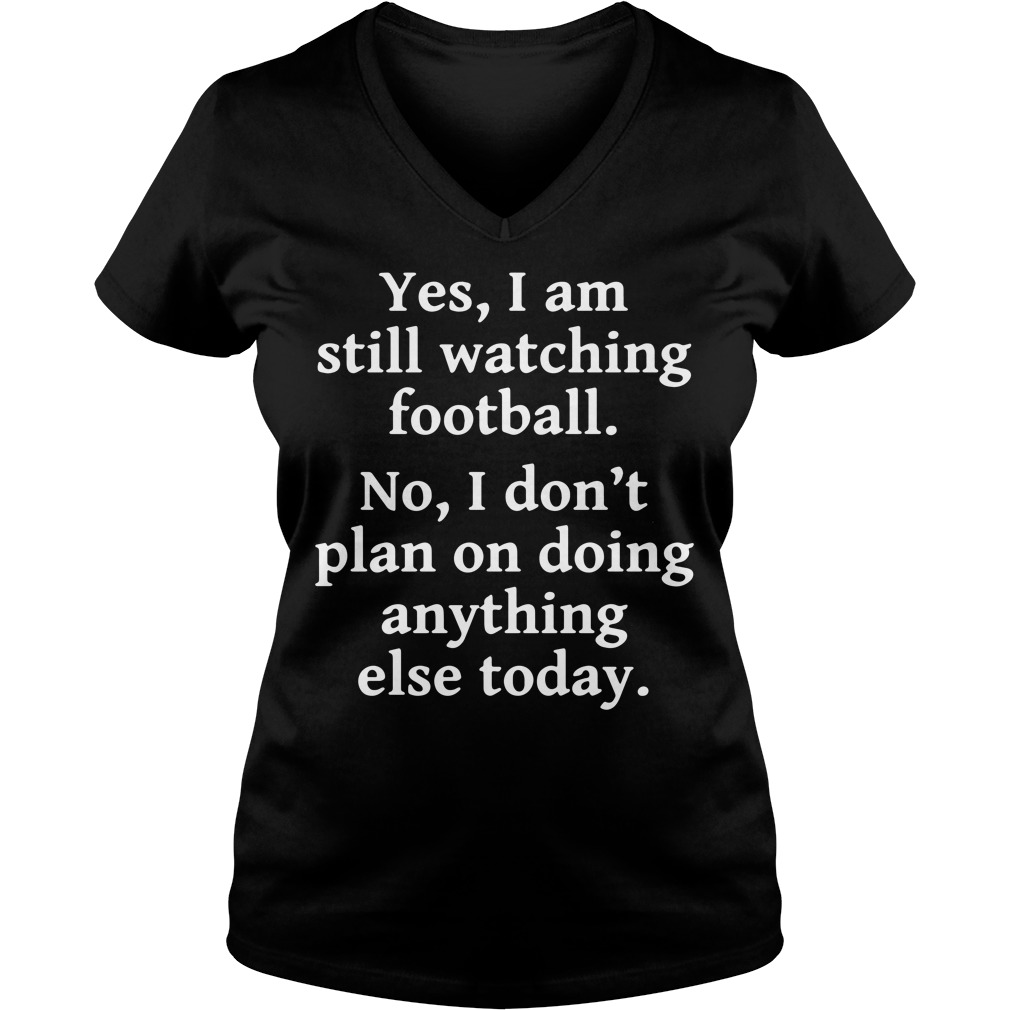 Yes I am still watching football no I don't plan on doing anything V-neck T-shirt
