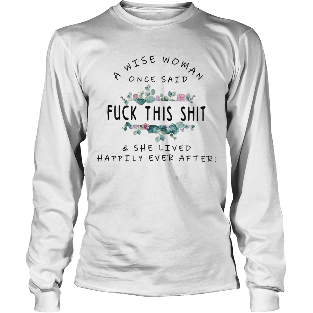 A wise woman once said fuck this shit and she lived happily ever after Longsleeve Tee