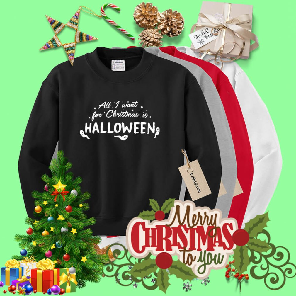 All I want for Christmas is Halloween shirt, sweater