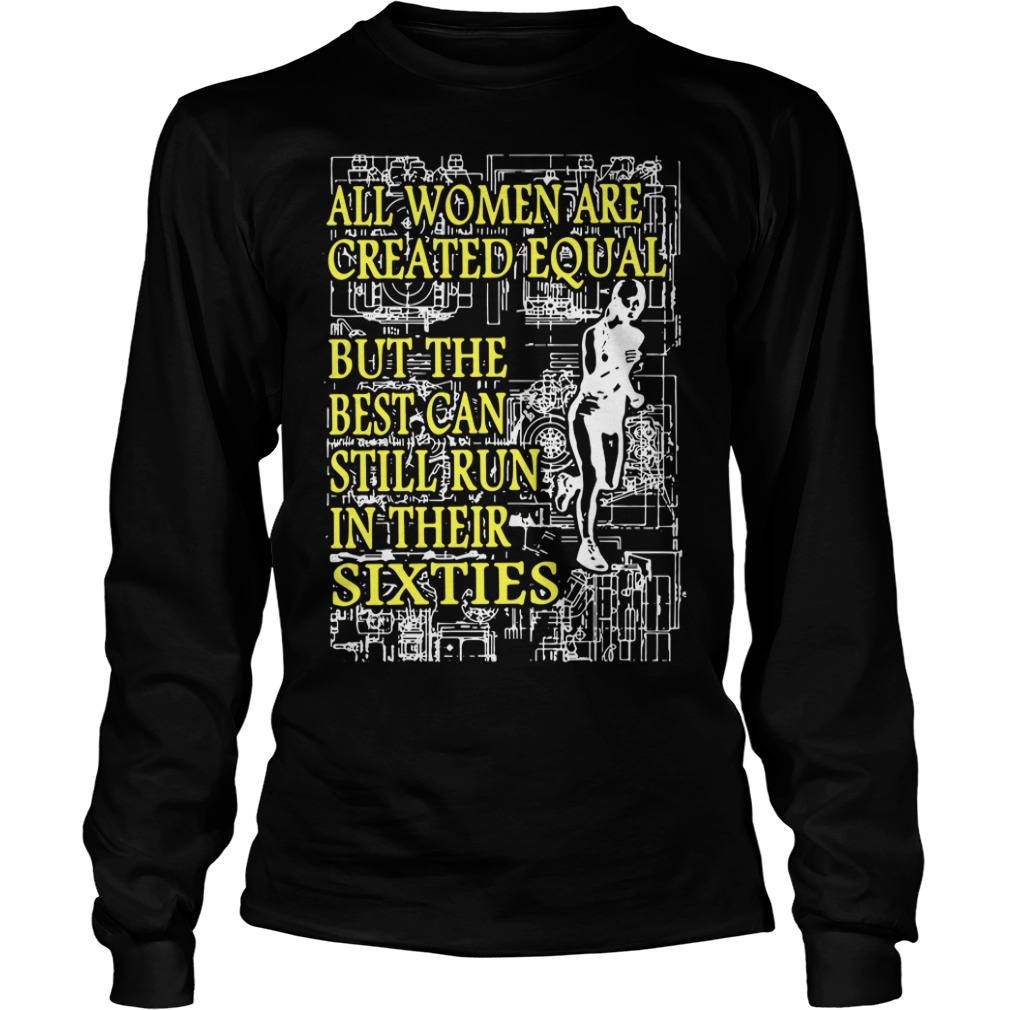 All women are created equal but the best can still run in their sixties Longsleeve Tee