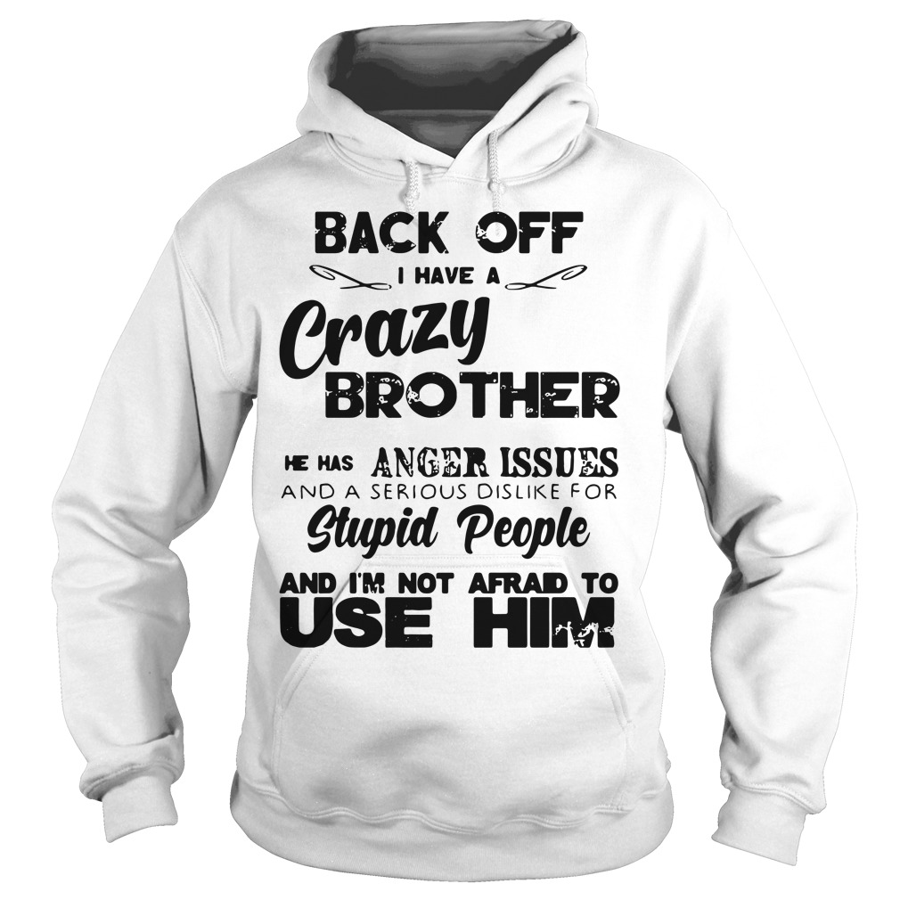 Back off I have a crazy brother he has anger issues Hoodie